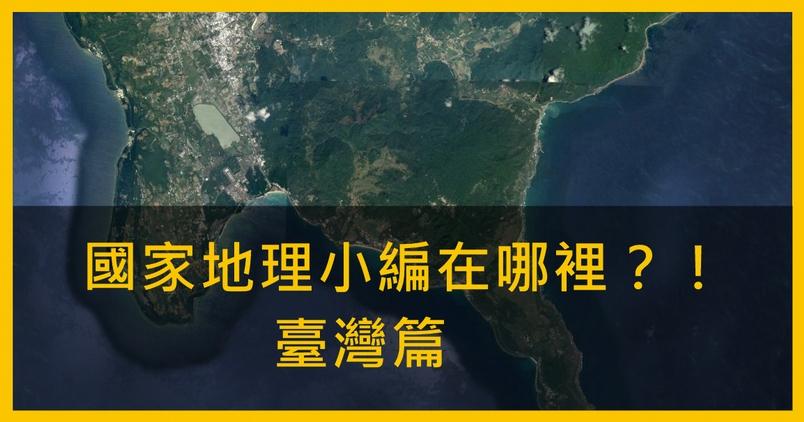 國家地理小編在哪裡?!–– 臺灣篇